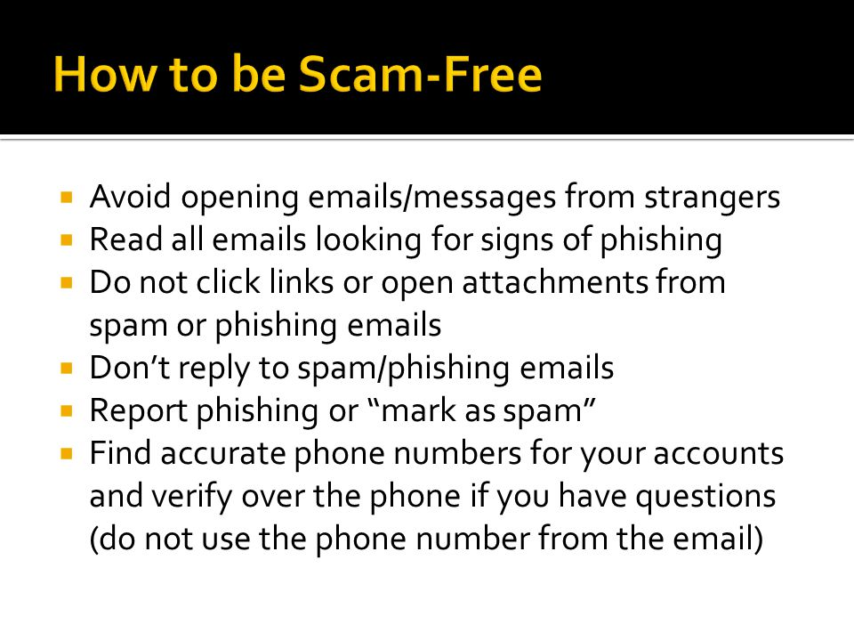  Avoid opening emails/messages from strangers  Read all emails looking for signs of phishing  Do not click links or open attachments from spam or phishing emails  Don't reply to spam/phishing emails  Report phishing or mark as spam  Find accurate phone numbers for your accounts and verify over the phone if you have questions (do not use the phone number from the email)