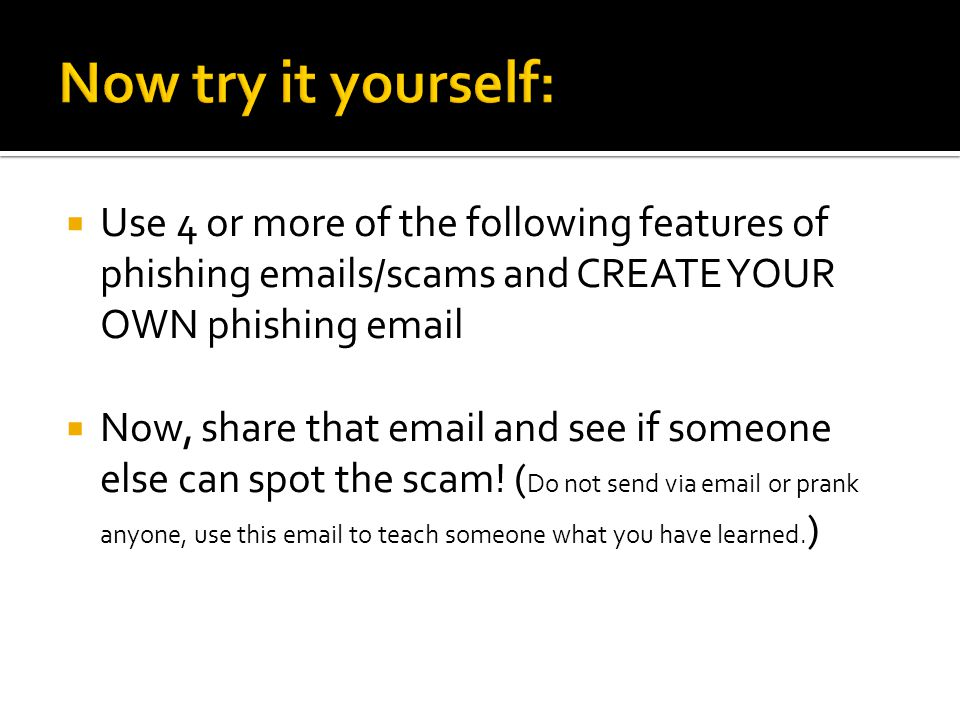  Use 4 or more of the following features of phishing emails/scams and CREATE YOUR OWN phishing email  Now, share that email and see if someone else can spot the scam.
