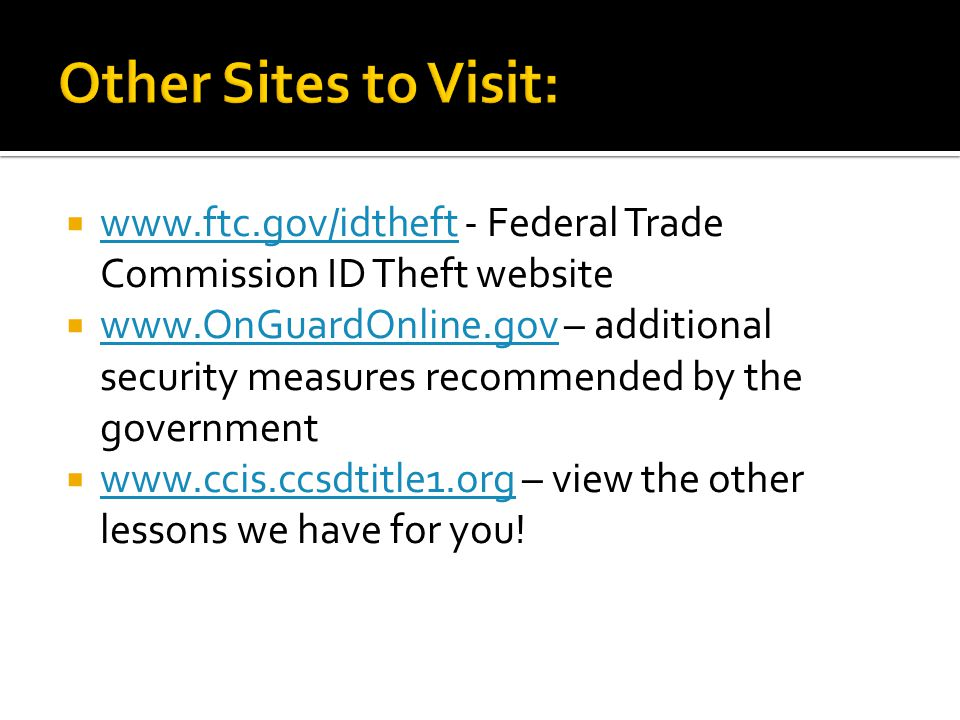  www.ftc.gov/idtheft - Federal Trade Commission ID Theft website www.ftc.gov/idtheft  www.OnGuardOnline.gov – additional security measures recommended by the government www.OnGuardOnline.gov  www.ccis.ccsdtitle1.org – view the other lessons we have for you.