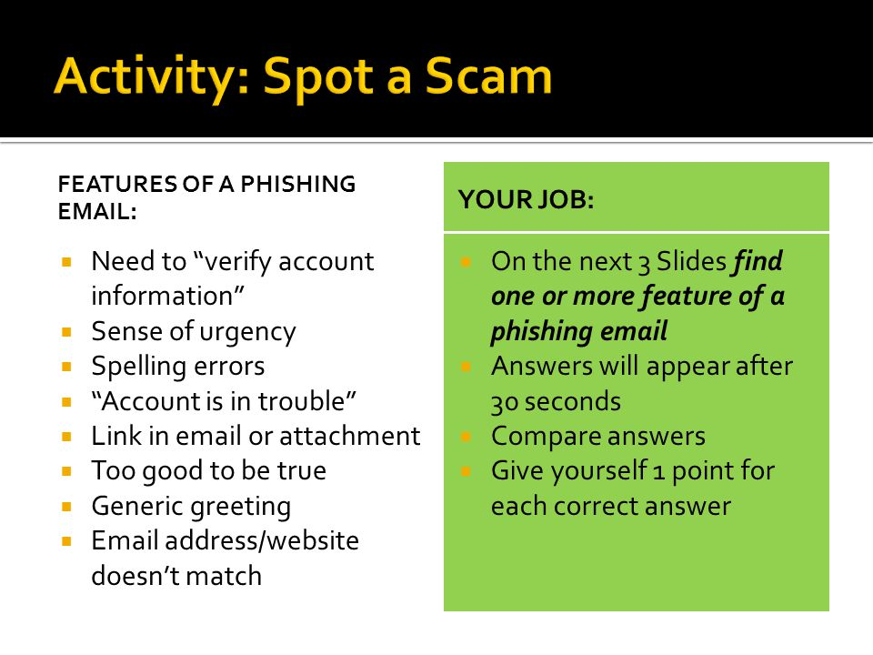 FEATURES OF A PHISHING EMAIL:  Need to verify account information  Sense of urgency  Spelling errors  Account is in trouble  Link in email or attachment  Too good to be true  Generic greeting  Email address/website doesn't match YOUR JOB:  On the next 3 Slides find one or more feature of a phishing email  Answers will appear after 30 seconds  Compare answers  Give yourself 1 point for each correct answer