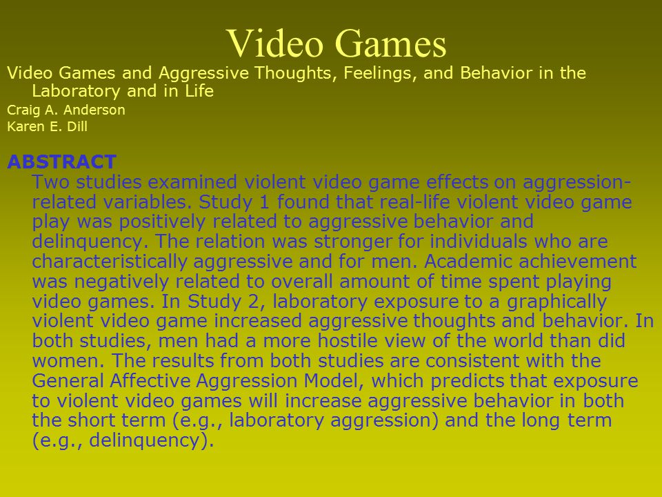 Video Games and Aggressive Thoughts, Feelings, and Behavior in the Laboratory and in Life Craig A. Anderson Karen E. Dill ABSTRACT Two studies examine