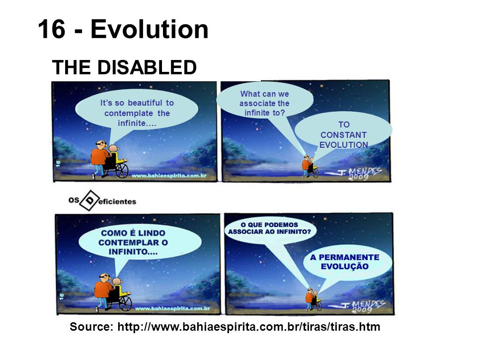 Source: http://www.bahiaespirita.com.br/tiras/tiras.htm 16 - Evolution THE DISABLED It's so beautiful to contemplate the infinite….