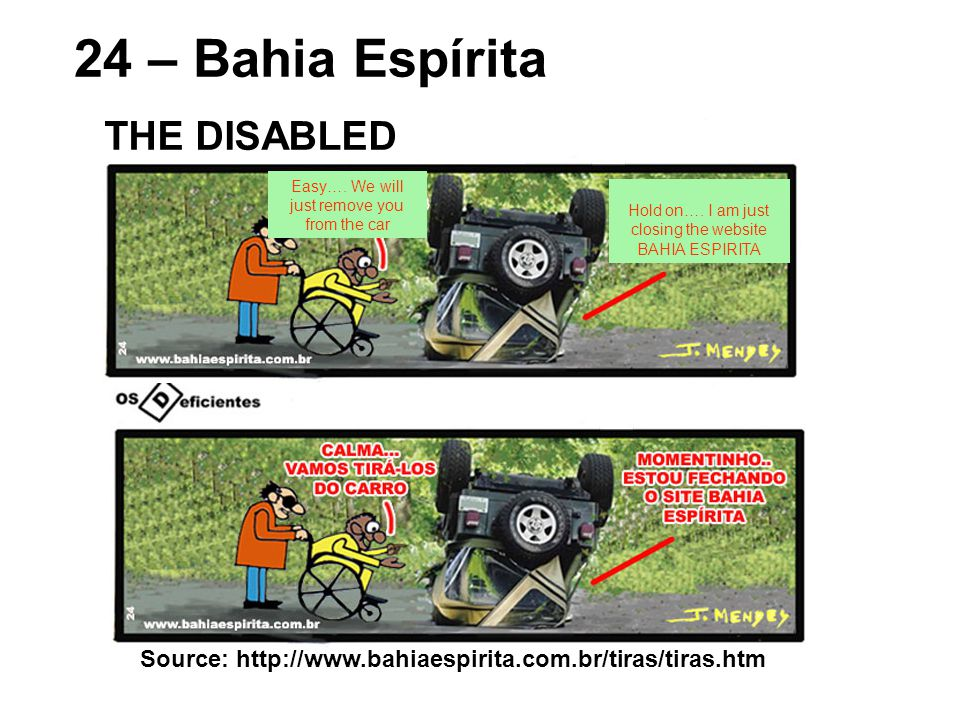 Source: http://www.bahiaespirita.com.br/tiras/tiras.htm 24 – Bahia Espírita THE DISABLED Easy…. We will just remove you from the car Hold on…. I am ju