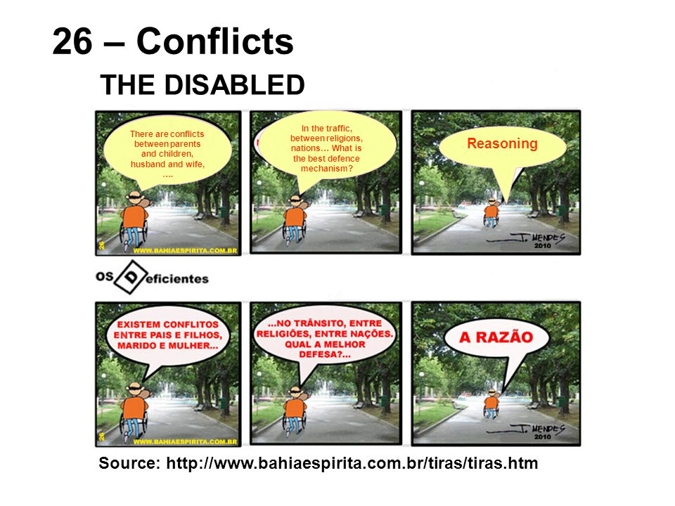 Source: http://www.bahiaespirita.com.br/tiras/tiras.htm 26 – Conflicts THE DISABLED Reasoning There are conflicts between parents and children, husband and wife, ….