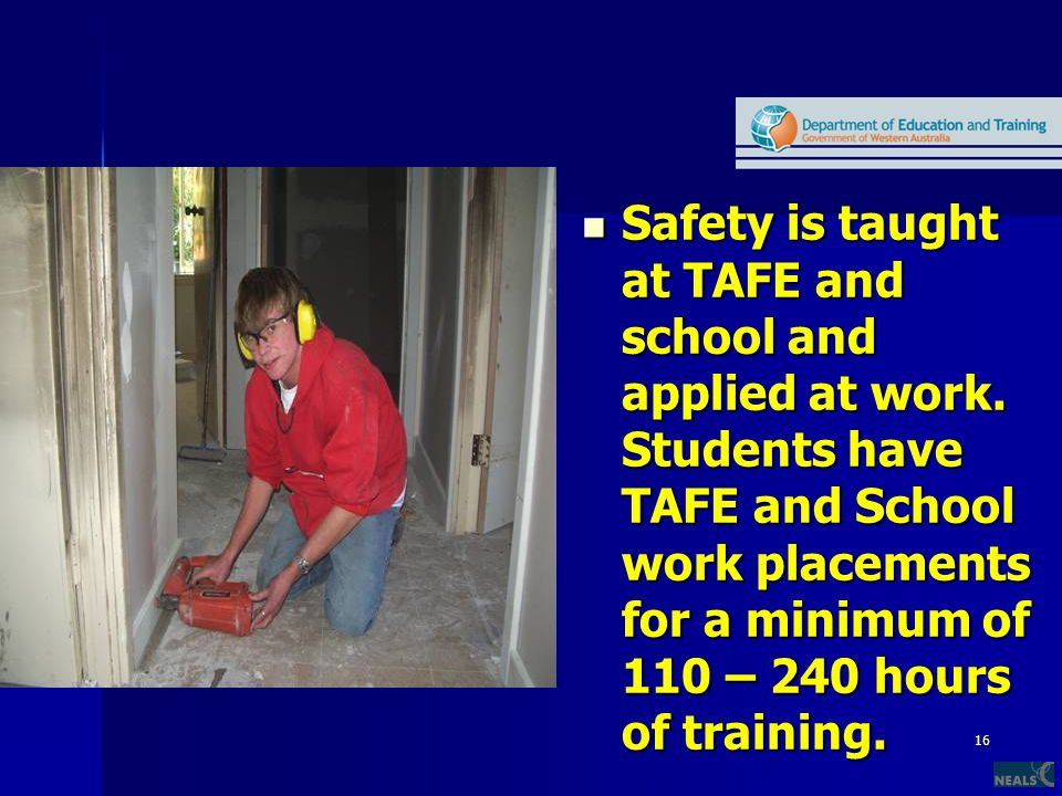 16 Safety is taught at TAFE and school and applied at work. Students have TAFE and School work placements for a minimum of 110 – 240 hours of training