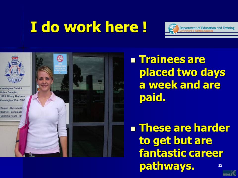 22 I do work here ! Trainees are placed two days a week and are paid. Trainees are placed two days a week and are paid. These are harder to get but ar