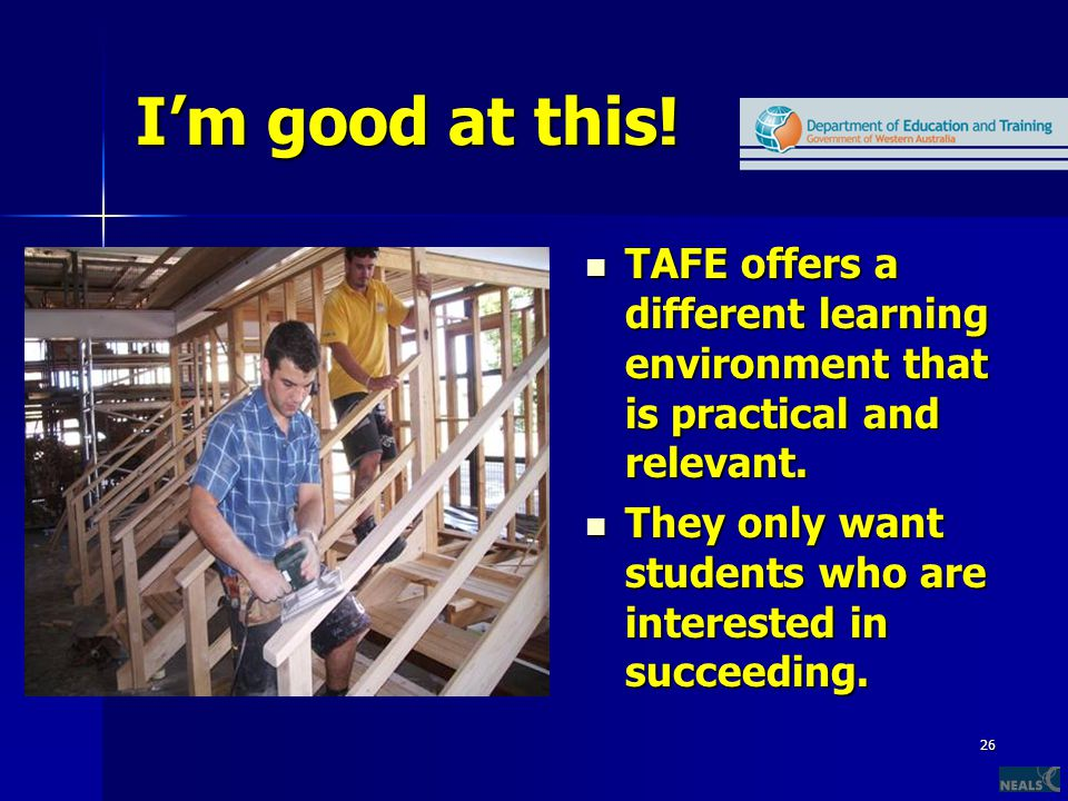 26 I'm good at this. TAFE offers a different learning environment that is practical and relevant.