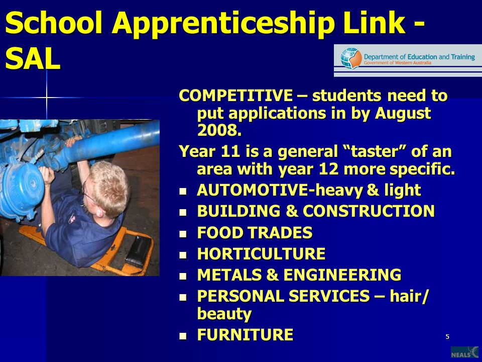 5 School Apprenticeship Link - SAL COMPETITIVE – students need to put applications in by August 2008.