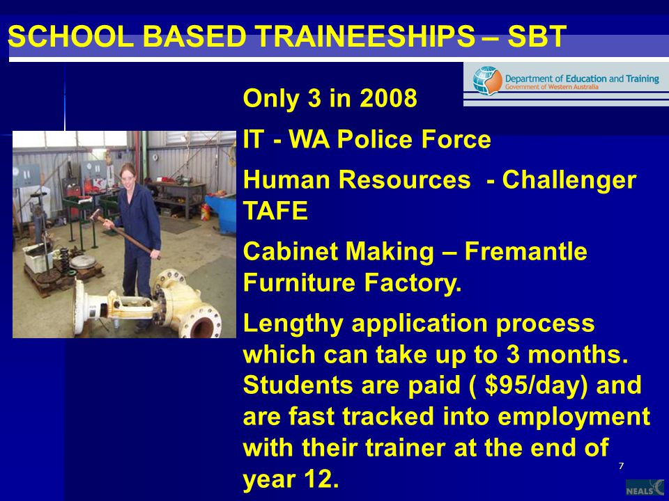 7 SCHOOL BASED TRAINEESHIPS – SBT Hard to get but fantastic if you are in one Only 3 in 2008 IT - WA Police Force Human Resources - Challenger TAFE Cabinet Making – Fremantle Furniture Factory.