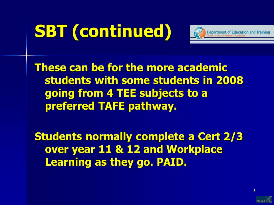 8 SBT (continued) These can be for the more academic students with some students in 2008 going from 4 TEE subjects to a preferred TAFE pathway. Studen