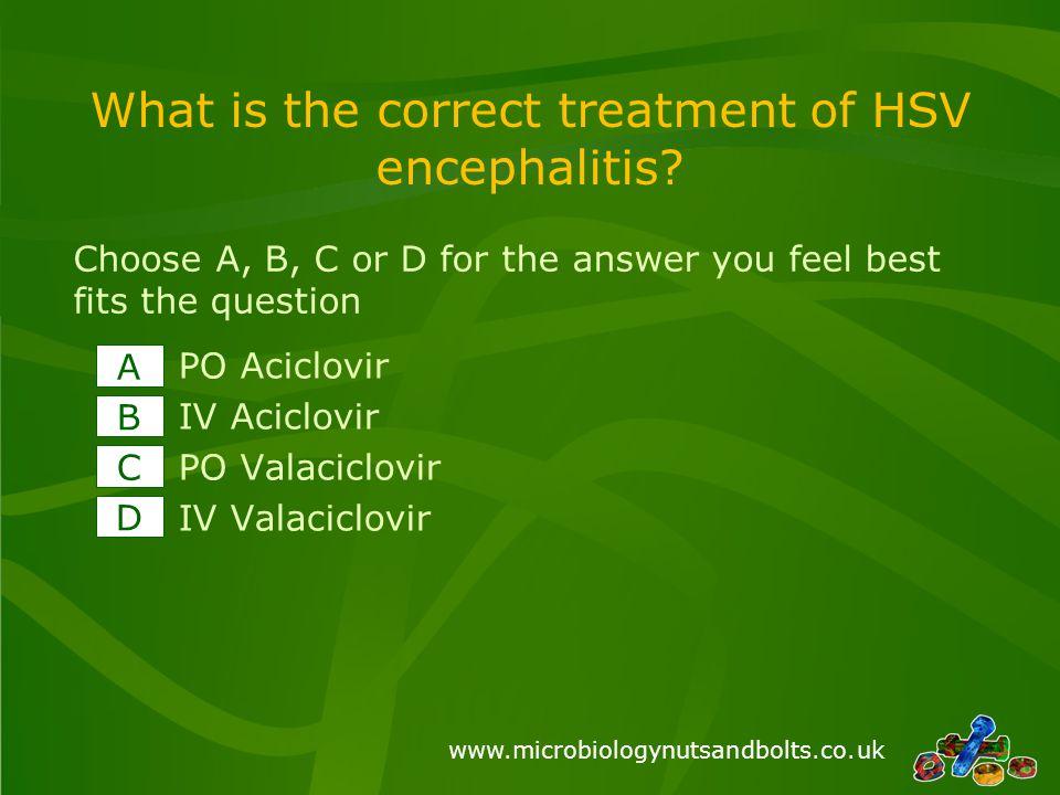 www.microbiologynutsandbolts.co.uk What is the correct treatment of HSV encephalitis? PO Aciclovir IV Aciclovir PO Valaciclovir IV Valaciclovir A B C