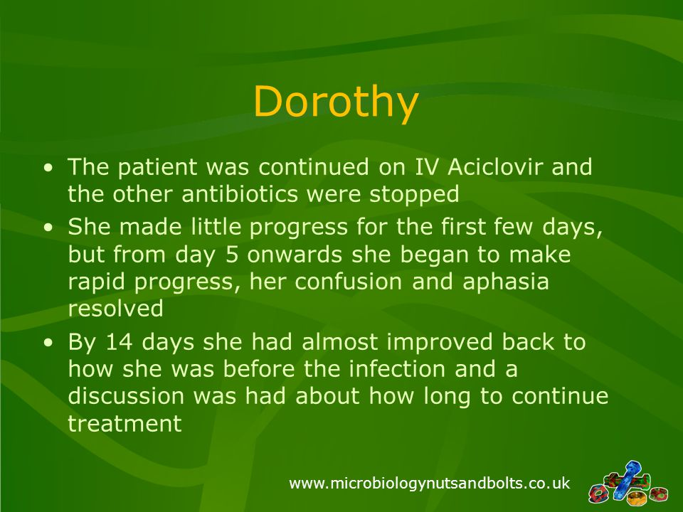 www.microbiologynutsandbolts.co.uk Dorothy The patient was continued on IV Aciclovir and the other antibiotics were stopped She made little progress for the first few days, but from day 5 onwards she began to make rapid progress, her confusion and aphasia resolved By 14 days she had almost improved back to how she was before the infection and a discussion was had about how long to continue treatment