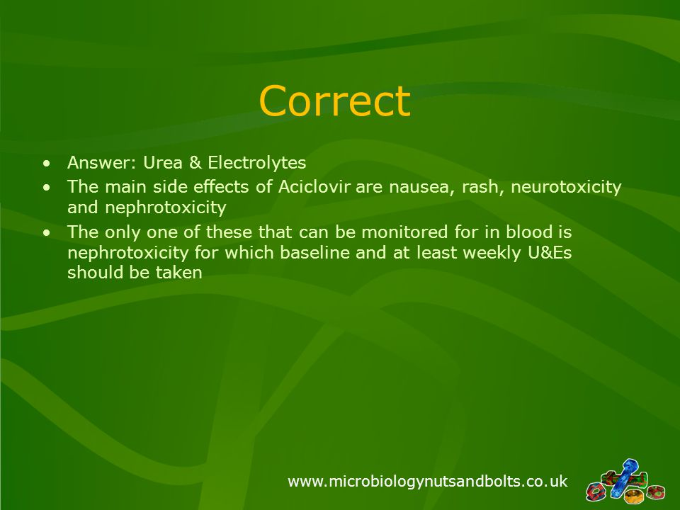 www.microbiologynutsandbolts.co.uk Correct Answer: Urea & Electrolytes The main side effects of Aciclovir are nausea, rash, neurotoxicity and nephrotoxicity The only one of these that can be monitored for in blood is nephrotoxicity for which baseline and at least weekly U&Es should be taken