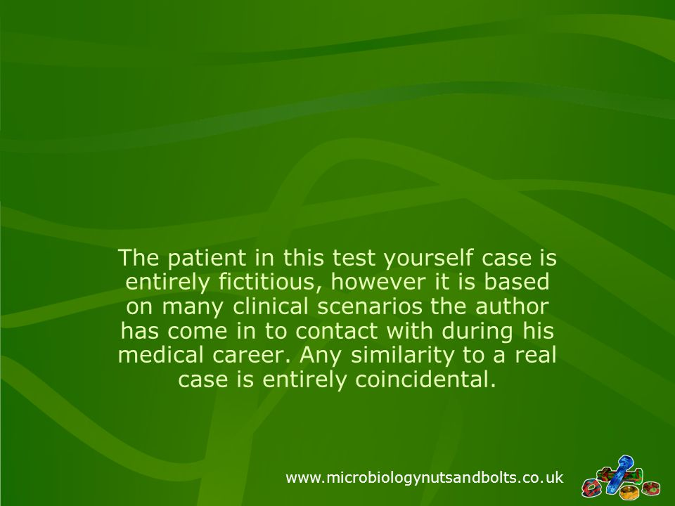 www.microbiologynutsandbolts.co.uk The patient in this test yourself case is entirely fictitious, however it is based on many clinical scenarios the author has come in to contact with during his medical career.