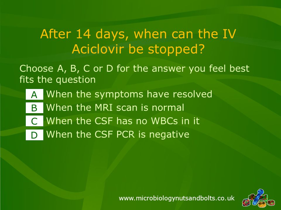www.microbiologynutsandbolts.co.uk After 14 days, when can the IV Aciclovir be stopped? When the symptoms have resolved When the MRI scan is normal Wh