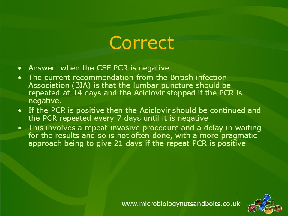 www.microbiologynutsandbolts.co.uk Correct Answer: when the CSF PCR is negative The current recommendation from the British infection Association (BIA