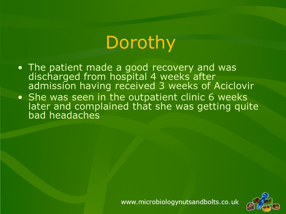www.microbiologynutsandbolts.co.uk Dorothy The patient made a good recovery and was discharged from hospital 4 weeks after admission having received 3 weeks of Aciclovir She was seen in the outpatient clinic 6 weeks later and complained that she was getting quite bad headaches