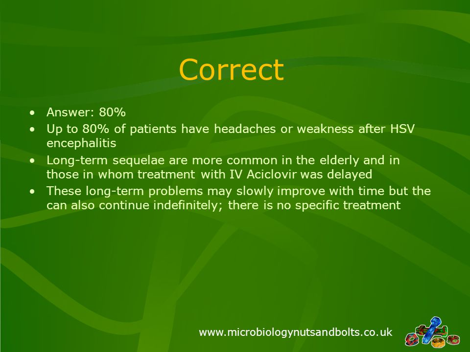 www.microbiologynutsandbolts.co.uk Correct Answer: 80% Up to 80% of patients have headaches or weakness after HSV encephalitis Long-term sequelae are more common in the elderly and in those in whom treatment with IV Aciclovir was delayed These long-term problems may slowly improve with time but the can also continue indefinitely; there is no specific treatment
