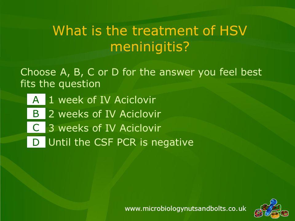 www.microbiologynutsandbolts.co.uk What is the treatment of HSV meninigitis? 1 week of IV Aciclovir 2 weeks of IV Aciclovir 3 weeks of IV Aciclovir Un