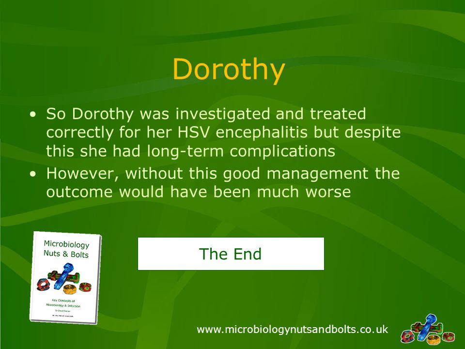 www.microbiologynutsandbolts.co.uk Dorothy So Dorothy was investigated and treated correctly for her HSV encephalitis but despite this she had long-term complications However, without this good management the outcome would have been much worse The End
