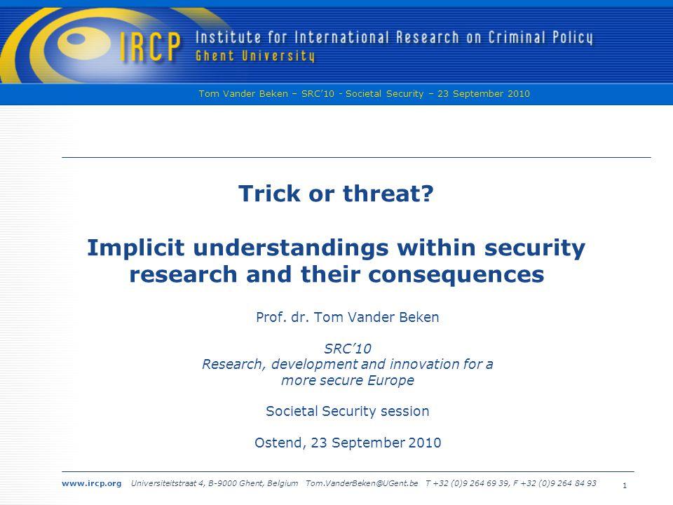 www.ircp.org Universiteitstraat 4, B-9000 Ghent, Belgium Tom.VanderBeken@UGent.be T +32 (0)9 264 69 39, F +32 (0)9 264 84 93 Tom Vander Beken – SRC'10 - Societal Security – 23 September 2010 1 Trick or threat.