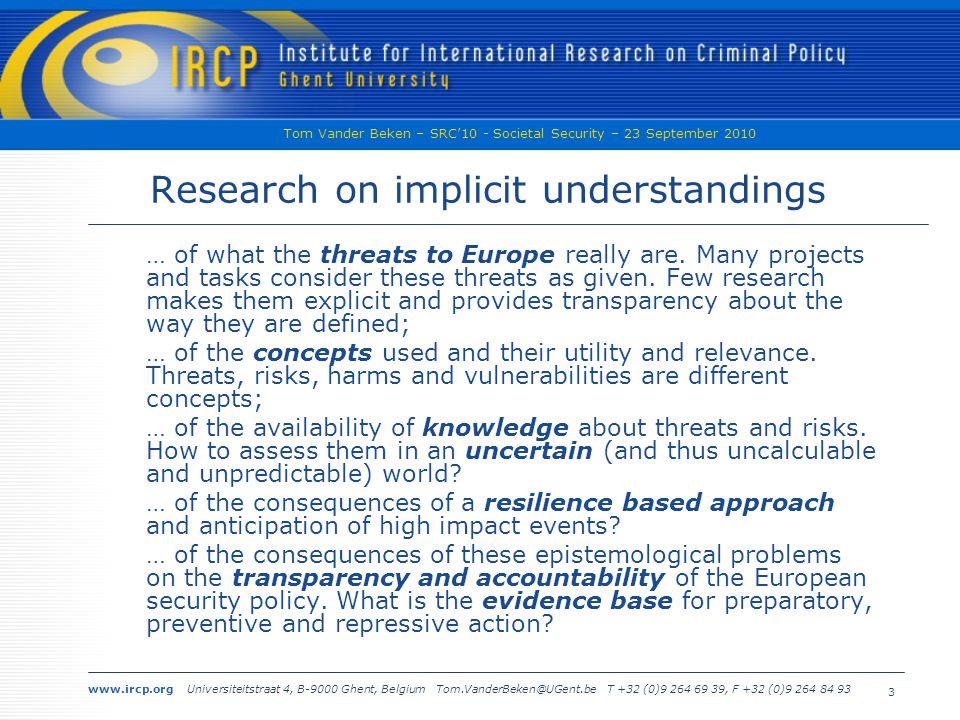 www.ircp.org Universiteitstraat 4, B-9000 Ghent, Belgium Tom.VanderBeken@UGent.be T +32 (0)9 264 69 39, F +32 (0)9 264 84 93 Tom Vander Beken – SRC'10 - Societal Security – 23 September 2010 3 Research on implicit understandings … of what the threats to Europe really are.