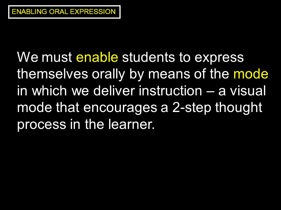We must enable students to express themselves orally by means of the mode in which we deliver instruction – a visual mode that encourages a 2-step thought process in the learner.