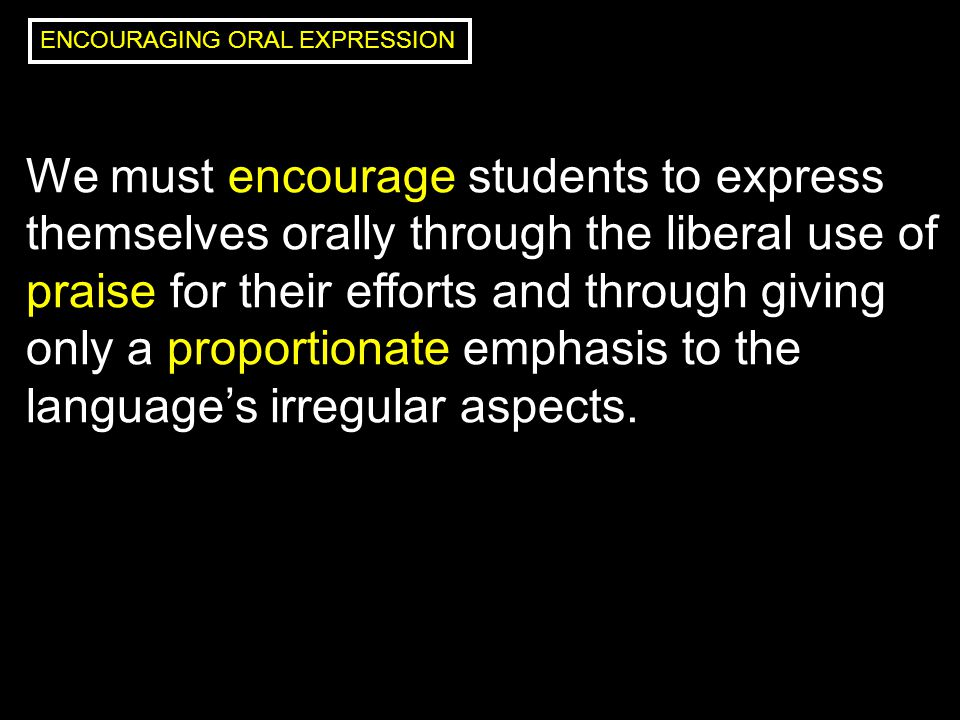 We must encourage students to express themselves orally through the liberal use of praise for their efforts and through giving only a proportionate emphasis to the language's irregular aspects.