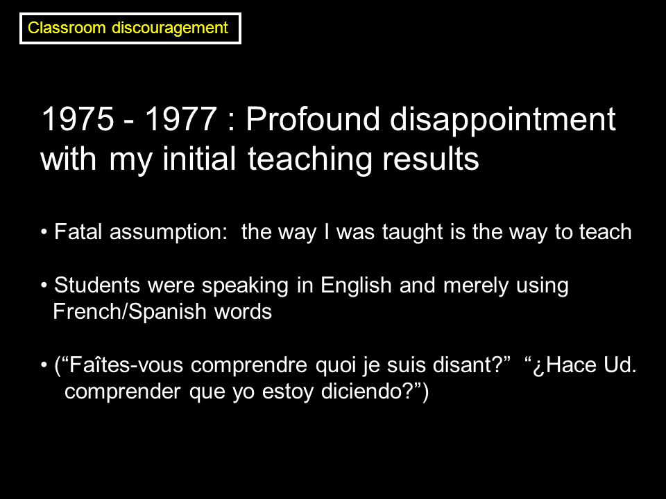 1975 - 1977 : Profound disappointment with my initial teaching results Fatal assumption: the way I was taught is the way to teach Students were speaking in English and merely using French/Spanish words ( Faîtes-vous comprendre quoi je suis disant? ¿Hace Ud.