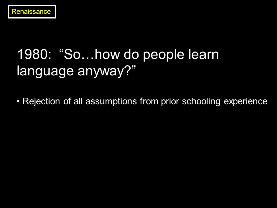 1980: So…how do people learn language anyway? Rejection of all assumptions from prior schooling experience Renaissance