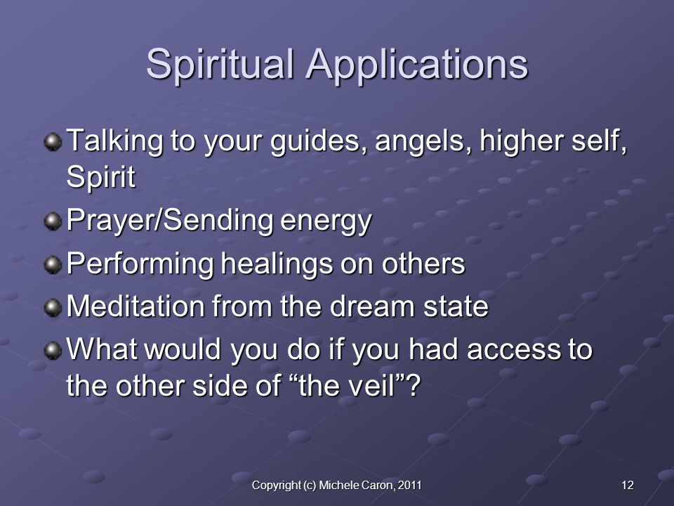 12Copyright (c) Michele Caron, 2011 Spiritual Applications Talking to your guides, angels, higher self, Spirit Prayer/Sending energy Performing healings on others Meditation from the dream state What would you do if you had access to the other side of the veil ?
