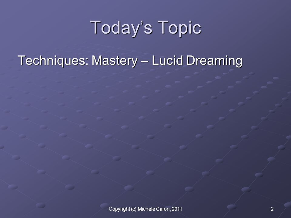 2Copyright (c) Michele Caron, 2011 Today's Topic Techniques: Mastery – Lucid Dreaming