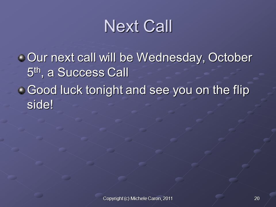 20Copyright (c) Michele Caron, 2011 Next Call Our next call will be Wednesday, October 5 th, a Success Call Good luck tonight and see you on the flip side!
