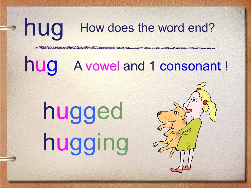 hug A vowel and 1 consonant ! hug hugged hugging