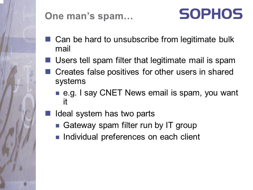 One man's spam… Can be hard to unsubscribe from legitimate bulk mail Users tell spam filter that legitimate mail is spam Creates false positives for other users in shared systems e.g.