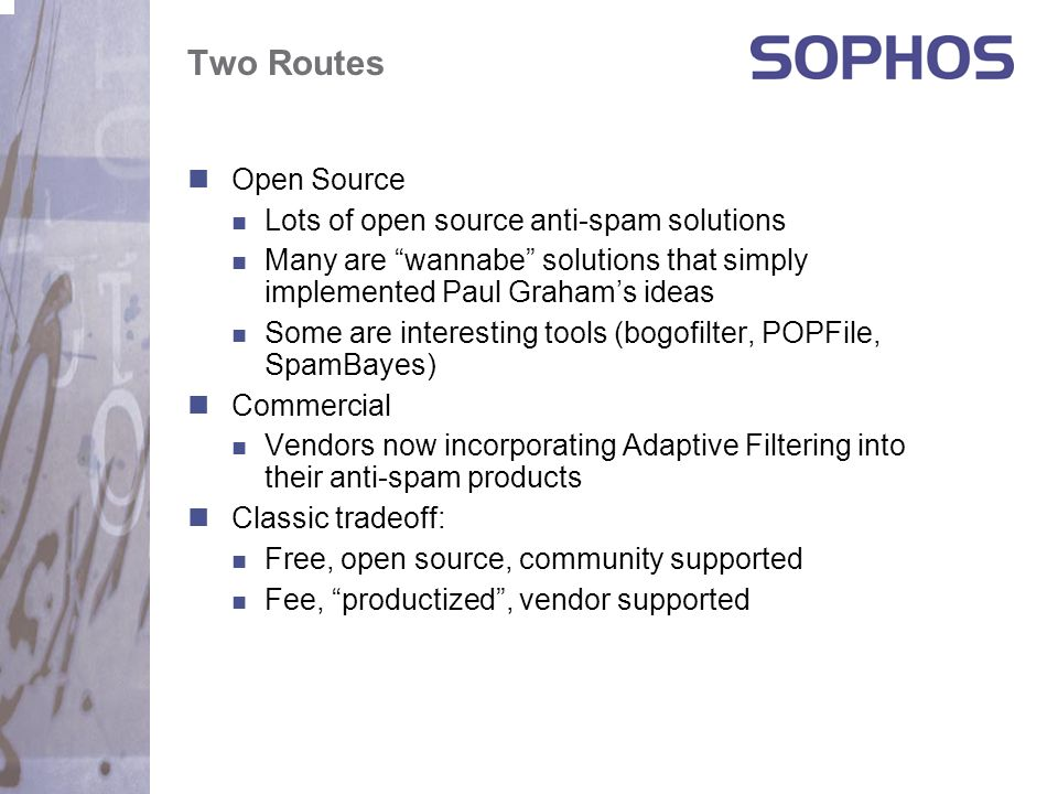 Two Routes Open Source Lots of open source anti-spam solutions Many are wannabe solutions that simply implemented Paul Graham's ideas Some are interesting tools (bogofilter, POPFile, SpamBayes) Commercial Vendors now incorporating Adaptive Filtering into their anti-spam products Classic tradeoff: Free, open source, community supported Fee, productized , vendor supported