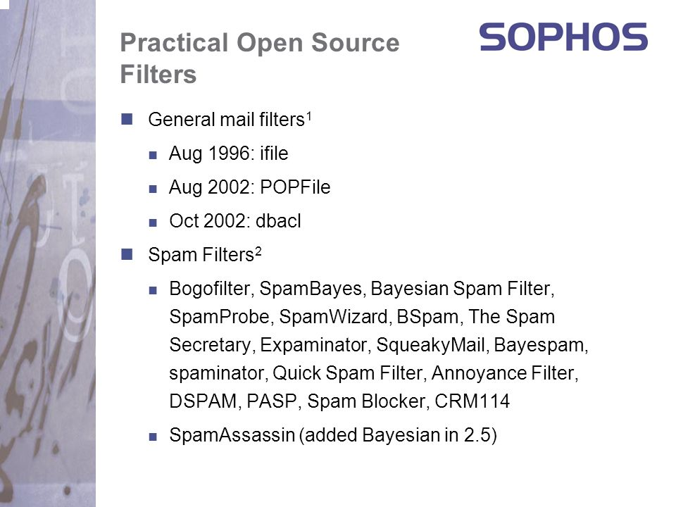 Mainstream Adaptive Filtering General SwiftFile (for Lotus Notes) 1 Ella Pro (for Microsoft Outlook) 2 Anti-spam Desktop Mozilla 1.3, Eudora 6.0 Microsoft MSN 8, Microsoft Outlook 2003 AOL 9.0, Apple Mail.app (Jaguar) Anti-spam Gateway Sophos PureMessage 4.x Prediction: By end of 2004 every major email client includes adaptive filtering