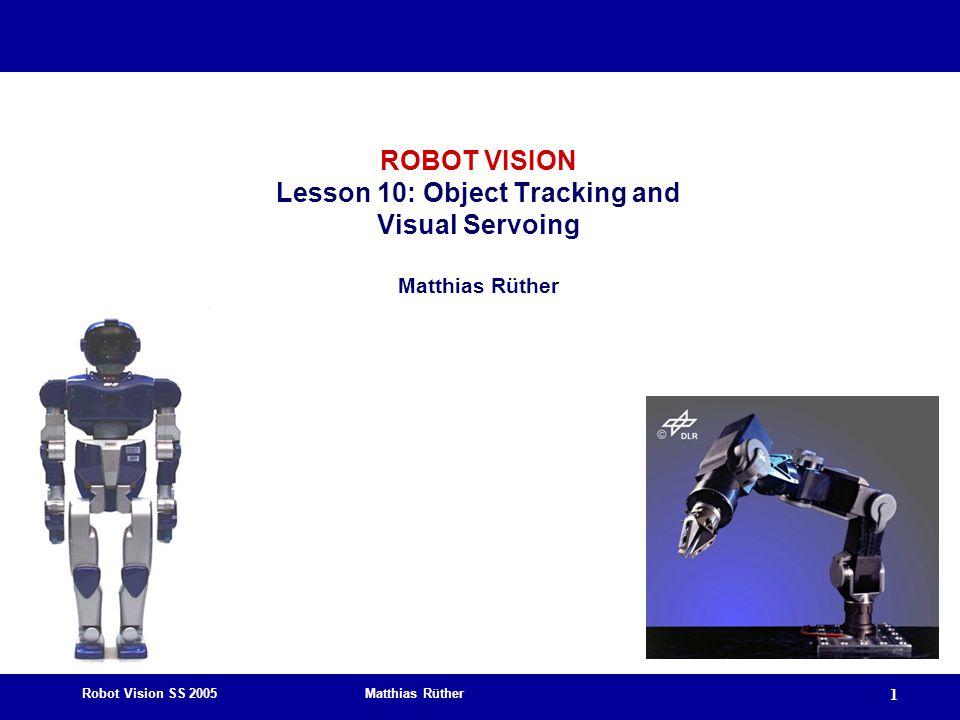 Robot Vision SS 2005 Matthias Rüther 1 ROBOT VISION Lesson 10: Object Tracking and Visual Servoing Matthias Rüther