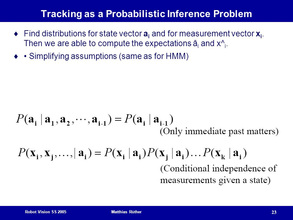 Robot Vision SS 2005 Matthias Rüther 23 Tracking as a Probabilistic Inference Problem  Find distributions for state vector a i and for measurement vector x i.