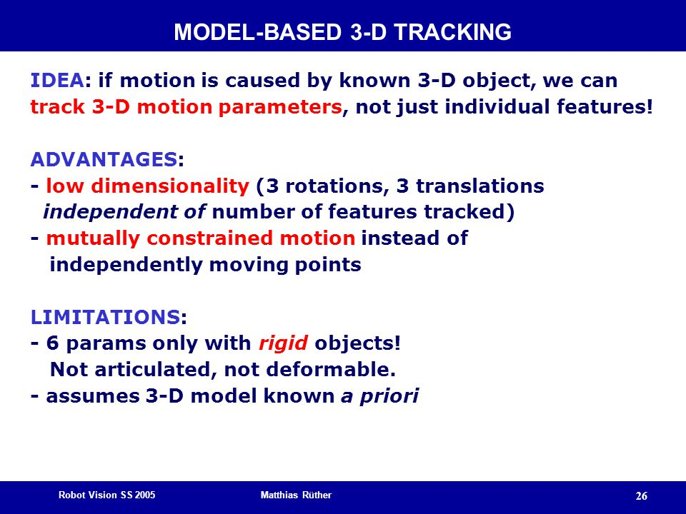 Robot Vision SS 2005 Matthias Rüther 26 IDEA: if motion is caused by known 3-D object, we can track 3-D motion parameters, not just individual features.