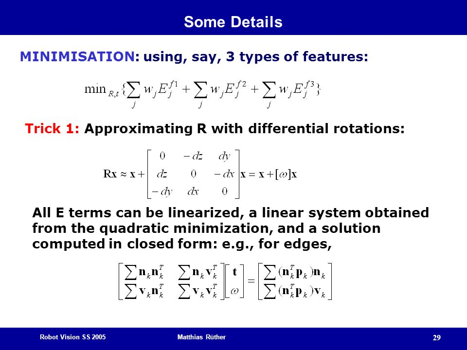 Robot Vision SS 2005 Matthias Rüther 29 MINIMISATION: using, say, 3 types of features: Trick 1: Approximating R with differential rotations: All E terms can be linearized, a linear system obtained from the quadratic minimization, and a solution computed in closed form: e.g., for edges, Some Details