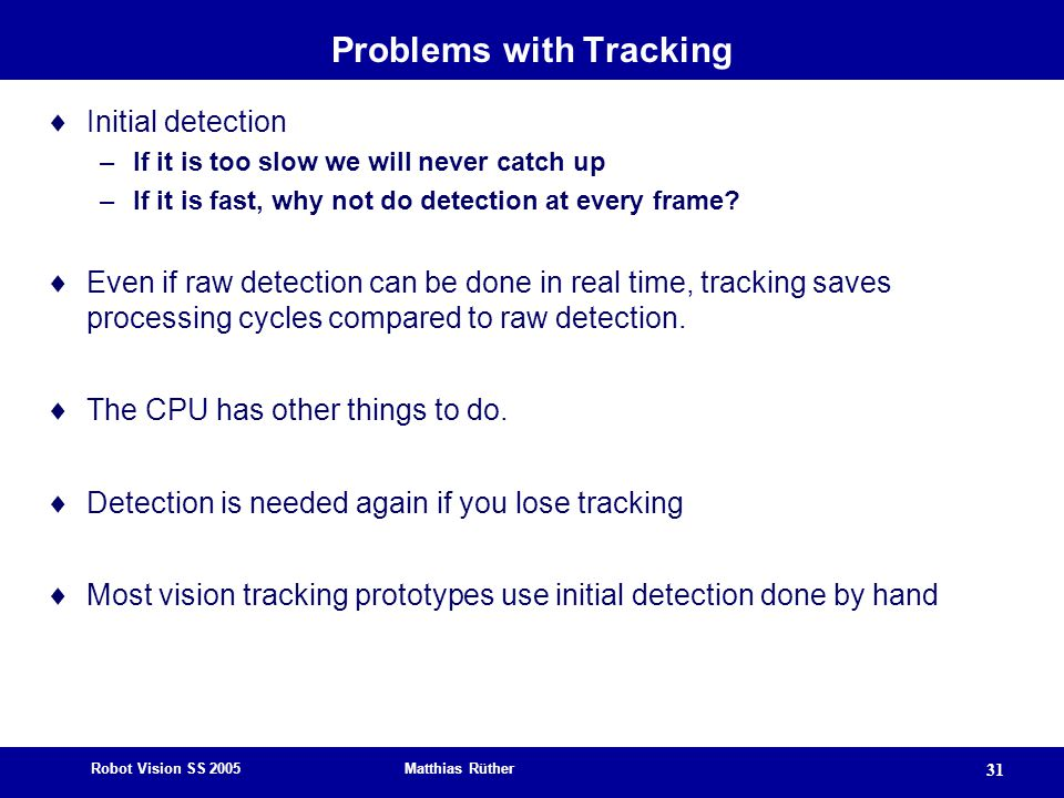 Robot Vision SS 2005 Matthias Rüther 31 Problems with Tracking  Initial detection –If it is too slow we will never catch up –If it is fast, why not do detection at every frame.