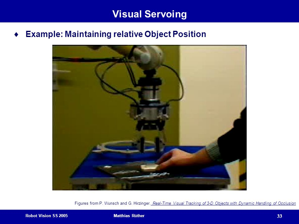 Robot Vision SS 2005 Matthias Rüther 33 Visual Servoing  Example: Maintaining relative Object Position Figures from P.