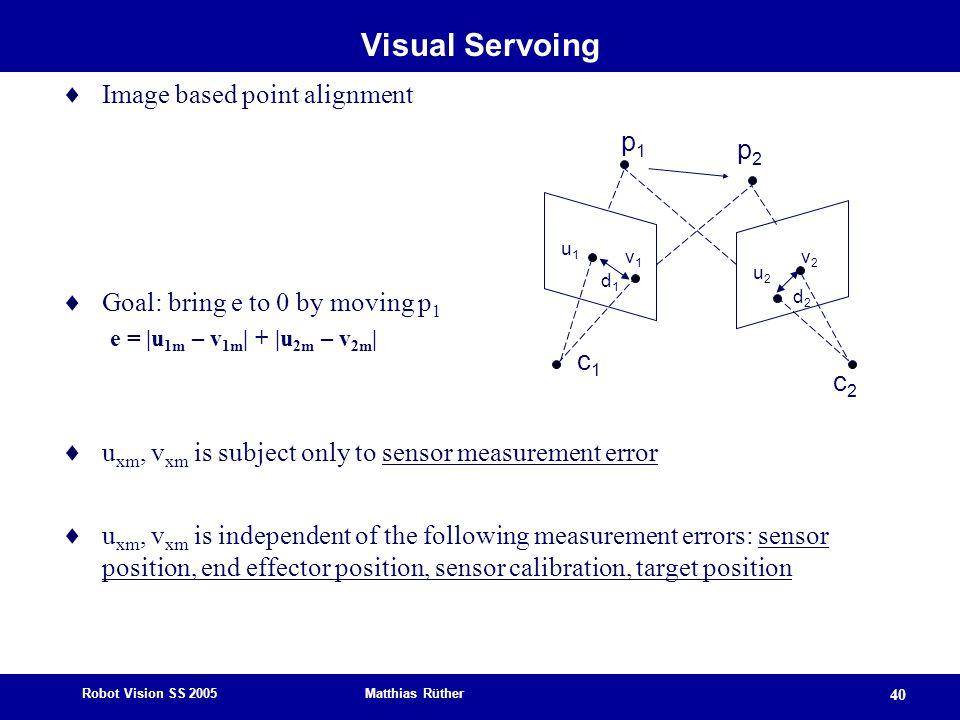 Robot Vision SS 2005 Matthias Rüther 40 Visual Servoing  Image based point alignment  Goal: bring e to 0 by moving p 1 e = |u 1m – v 1m | + |u 2m – v 2m |  u xm, v xm is subject only to sensor measurement error  u xm, v xm is independent of the following measurement errors: sensor position, end effector position, sensor calibration, target position p1p1 p2p2 c1c1 c2c2 u1u1 u2u2 v1v1 v2v2 d1d1 d2d2