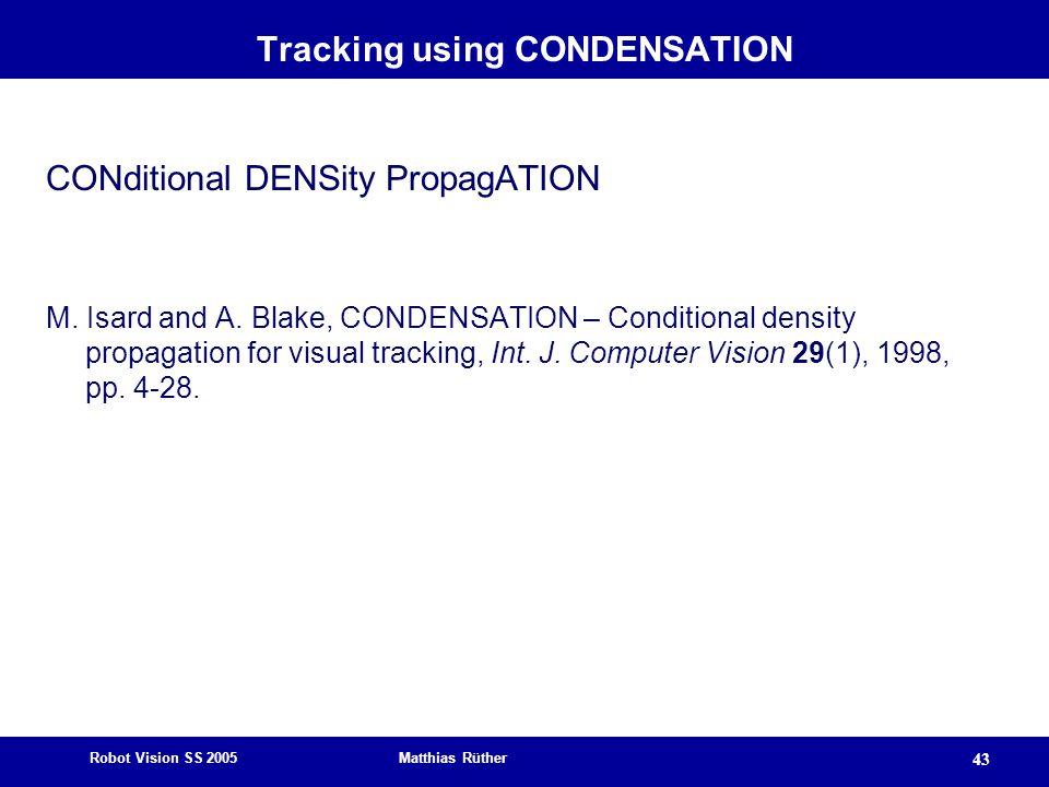 Robot Vision SS 2005 Matthias Rüther 43 Tracking using CONDENSATION CONditional DENSity PropagATION M.
