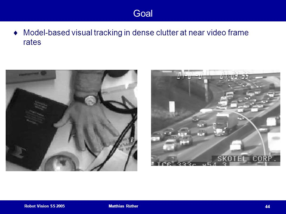 Robot Vision SS 2005 Matthias Rüther 44 Goal  Model-based visual tracking in dense clutter at near video frame rates