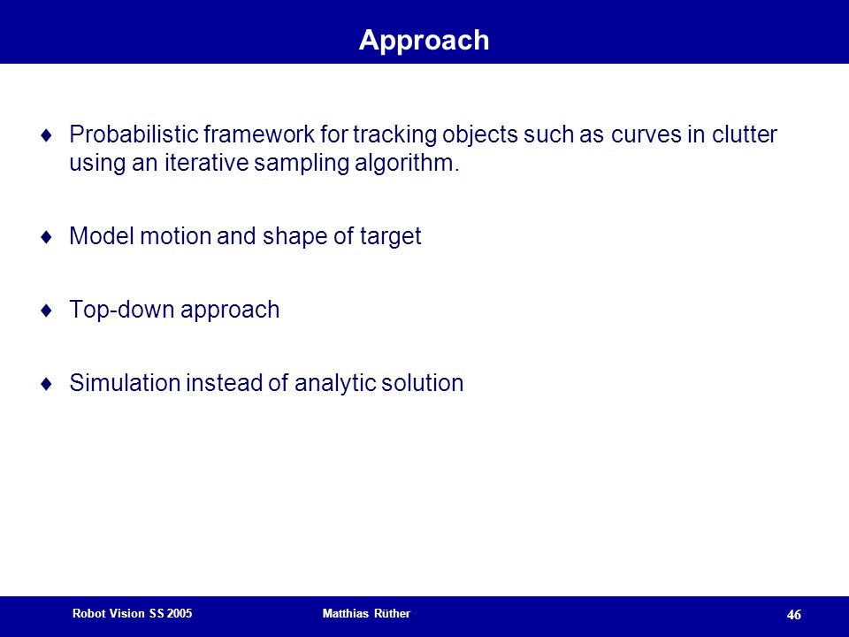 Robot Vision SS 2005 Matthias Rüther 46 Approach  Probabilistic framework for tracking objects such as curves in clutter using an iterative sampling algorithm.
