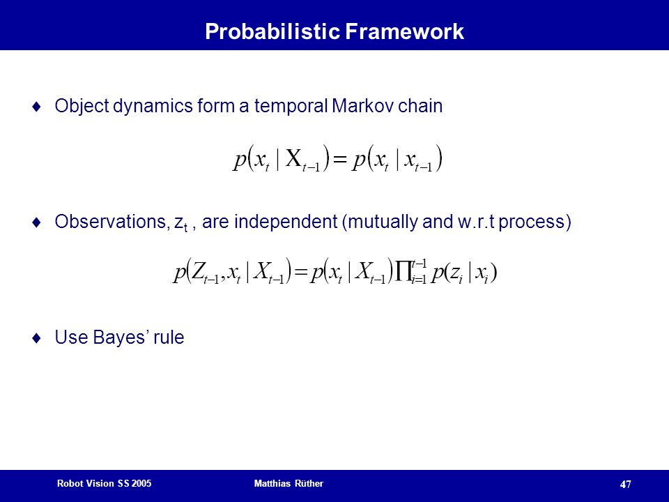 Robot Vision SS 2005 Matthias Rüther 47 Probabilistic Framework  Object dynamics form a temporal Markov chain  Observations, z t, are independent (mutually and w.r.t process)  Use Bayes' rule