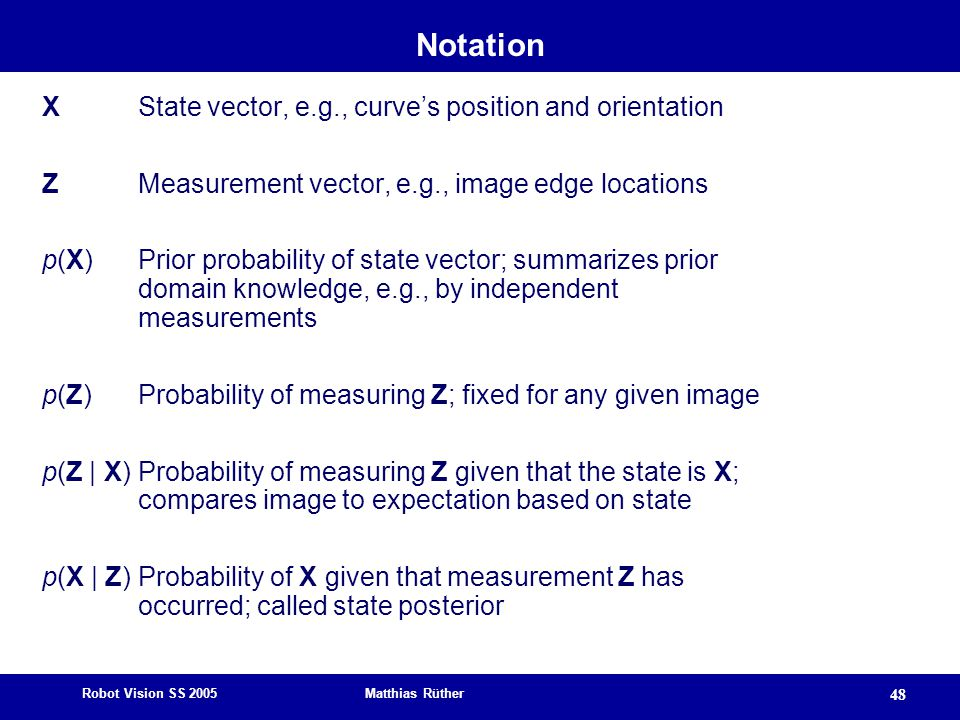 Robot Vision SS 2005 Matthias Rüther 48 Notation X State vector, e.g., curve's position and orientation Z Measurement vector, e.g., image edge locations p(X) Prior probability of state vector; summarizes prior domain knowledge, e.g., by independent measurements p(Z) Probability of measuring Z; fixed for any given image p(Z | X) Probability of measuring Z given that the state is X; compares image to expectation based on state p(X | Z) Probability of X given that measurement Z has occurred; called state posterior