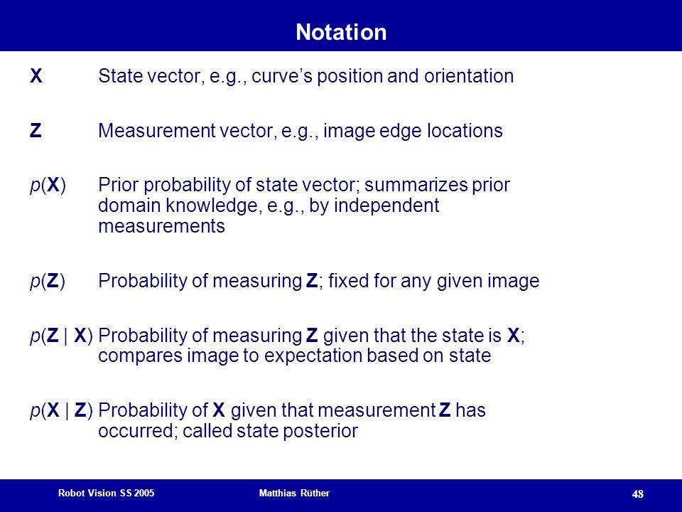 Robot Vision SS 2005 Matthias Rüther 48 Notation X State vector, e.g., curve's position and orientation Z Measurement vector, e.g., image edge locatio